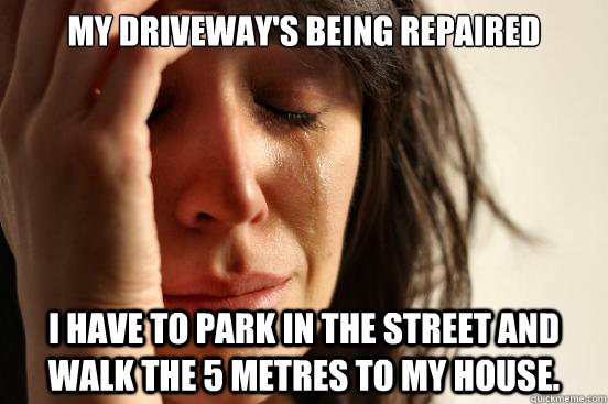 my driveways being repaired i have to park in the street an - First World Problems