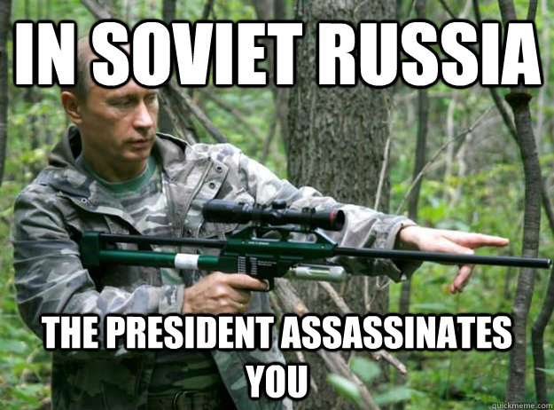 in soviet russia the president assassinates you -