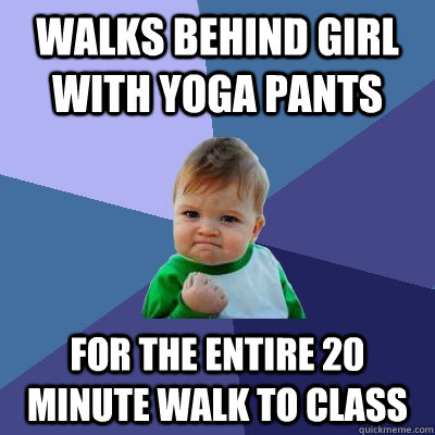 walks behind girl with yoga pants for the entire 20 minute w - Success Kid