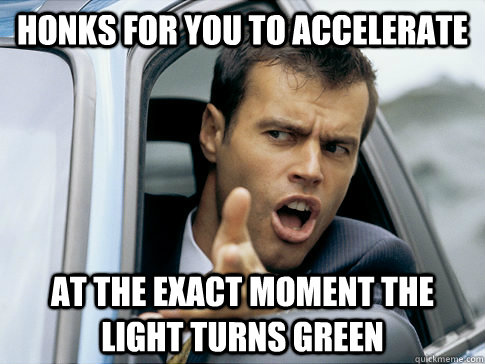 honks for you to accelerate at the exact moment the light tu - Asshole driver