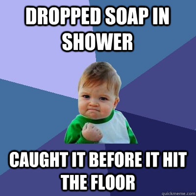 dropped soap in shower caught it before it hit the floor - Success Kid