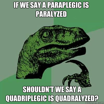 if we say a paraplegic is paralyzed shouldnt we say a quadr - Philosorapter