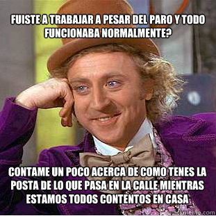 fuiste a trabajar a pesar del paro y todo funcionaba normal - Condescending Wonka