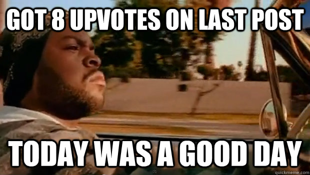 got 8 upvotes on last post today was a good day - Today was a good day
