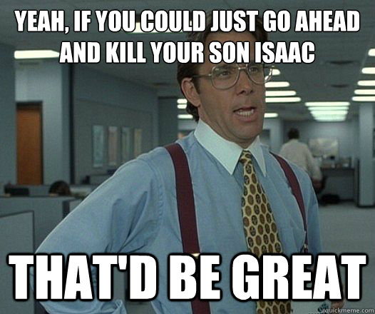 yeah if you could just go ahead and kill your son isaac tha - Lumbergh