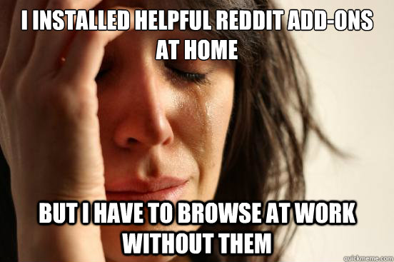 i installed helpful reddit addons at home but i have to bro - First World Problems