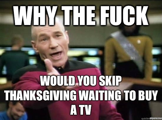 Why the fuck Would you skip thanksgiving waiting to buy a tv - Annoyed Picard HD