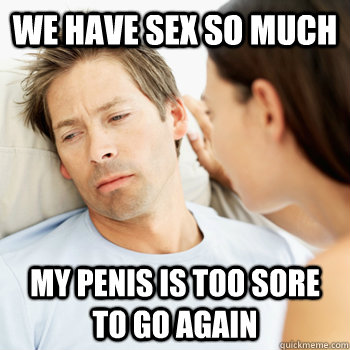 we have sex so much my penis is too sore to go again - Fortunate Boyfriend Problems