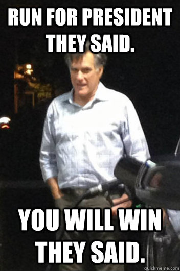 run for president they said you will win they said - Run-down Romney