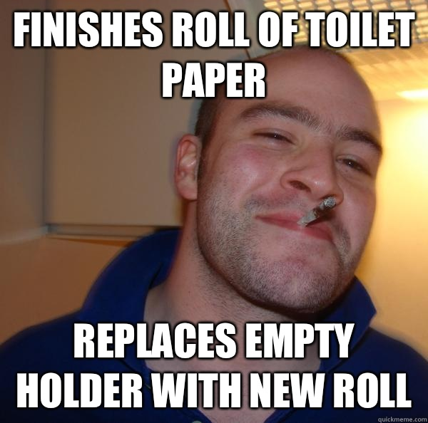 Finishes roll of toilet paper Replaces empty holder with new - Good Guy Greg