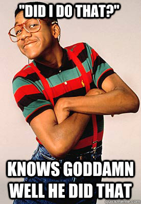 did i do that knows goddamn well he did that - Steve urkel