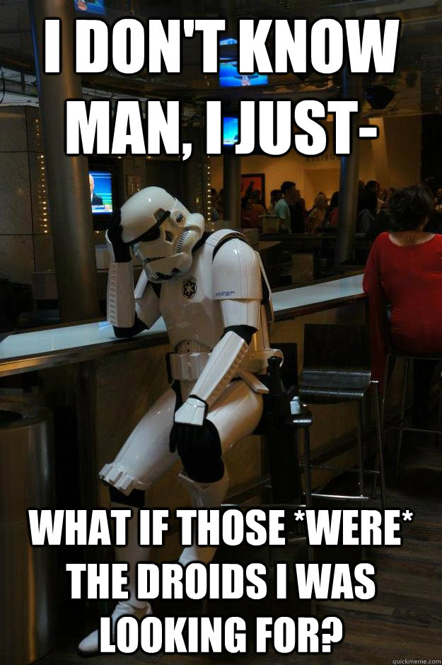 i dont know man i just what if those were the droids i  - Depressed Stormtrooper