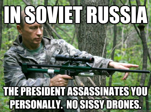 in soviet russia the president assassinates you personally  - 