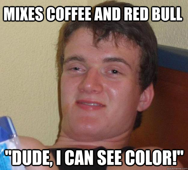 mixes coffee and red bull dude i can see color - 10 Guy