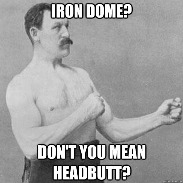 iron dome dont you mean headbutt - overly manly man