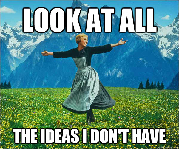 look at all the ideas i dont have - Sound of Music