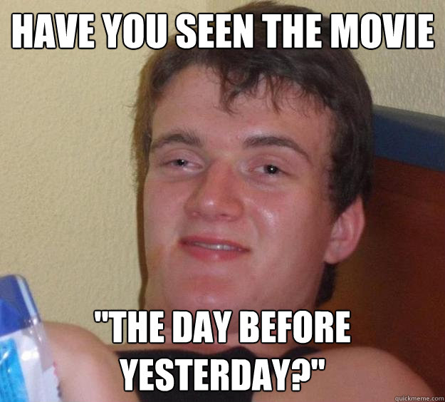 have you seen the movie the day before yesterday - 10 Guy