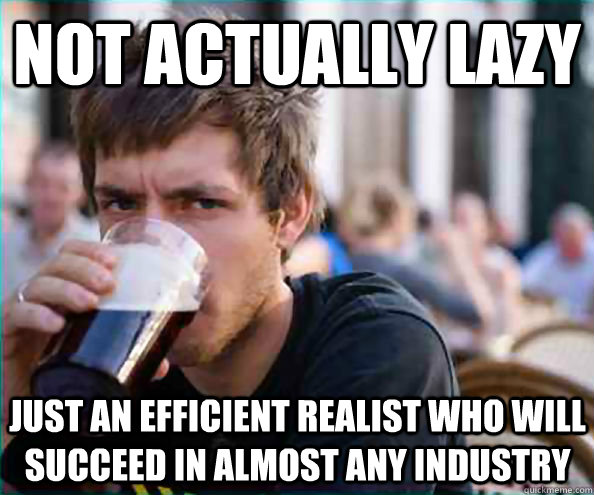 not actually lazy just an efficient realist who will succeed - Lazy College Senior
