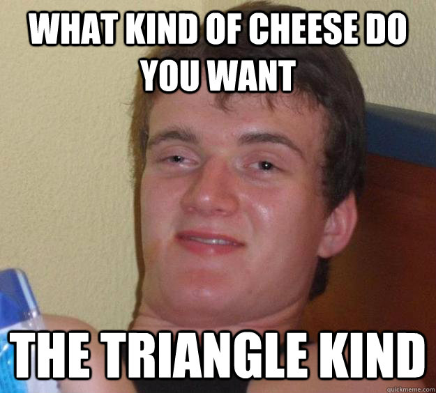 what kind of cheese do you want the triangle kind - 10 Guy