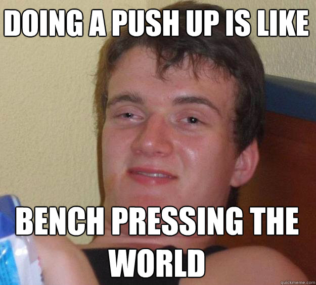 doing a push up is like bench pressing the world - 10 Guy