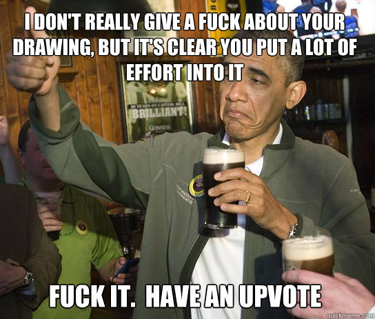 i dont really give a fuck about your drawing but its clea - Upvoting Obama
