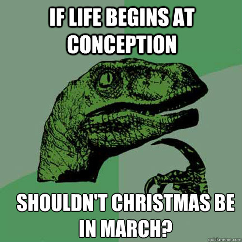 if life begins at conception shouldnt christmas be in march - Philosoraptor