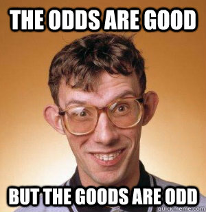 the odds are good but the goods are odd -