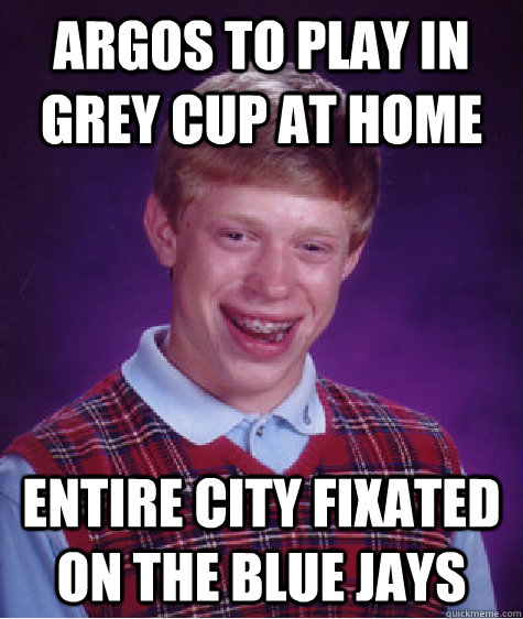 argos to play in grey cup at home entire city fixated on the - Bad Luck Brian