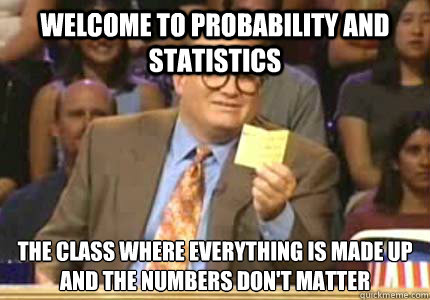 welcome to probability and statistics the class where every - Whose Line