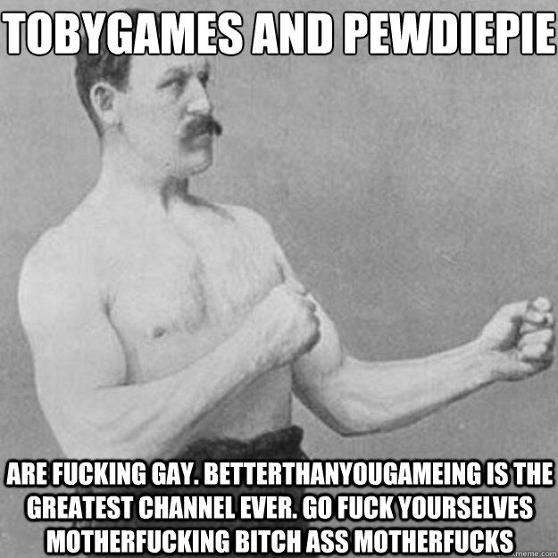 tobygames and pewdiepie are fucking gay betterthanyougamein - overly manly man
