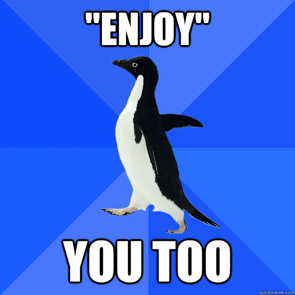 enjoy you too - Socially Awkward Penguin