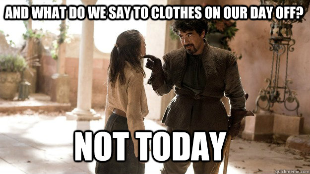 and what do we say to clothes on our day off not today - Arya not today