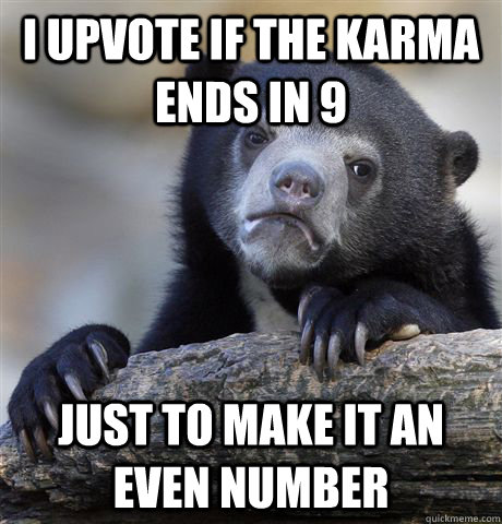 i upvote if the karma ends in 9 just to make it an even numb - Confession Bear