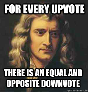 for every upvote there is an equal and opposite downvote - Condescending Newton