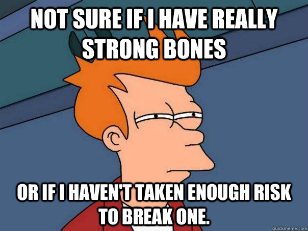 not sure if i have really strong bones or if i havent taken - Futurama Fry