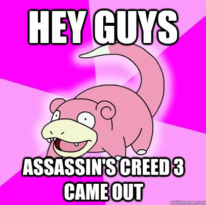 hey guys assassins creed 3 came out - Slowpoke