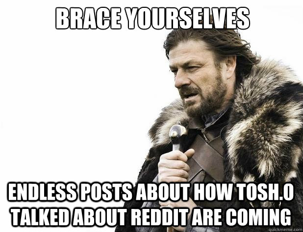 brace yourselves endless posts about how tosh0 talked about - Brace Yourself