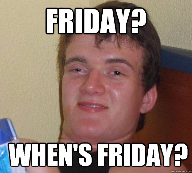 friday whens friday - 10 Guy