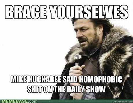 brace yourselves mike huckabee said homophobic shit on the d - BRACE YOURSELF