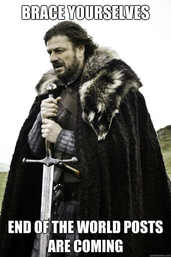 brace yourselves end of the world posts are coming - Brace yourself