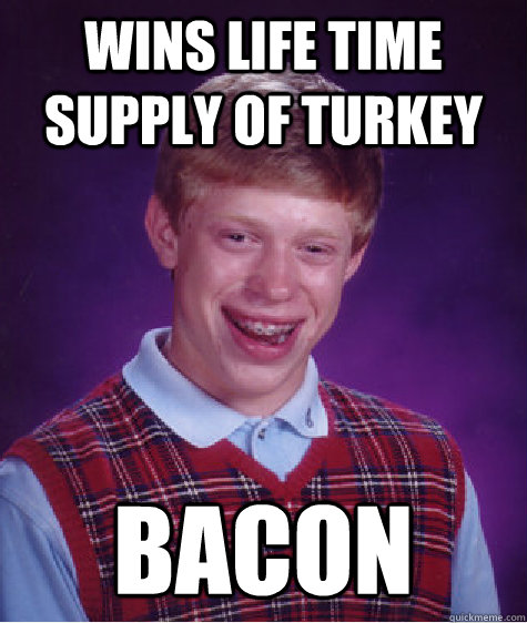 wins life time supply of turkey bacon - Bad Luck Brian