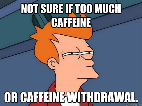 not sure if too much caffeine or caffeine withdrawal - Futurama Fry