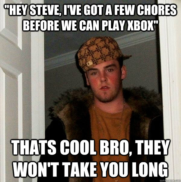 hey steve ive got a few chores before we can play xbox t - Scumbag Steve