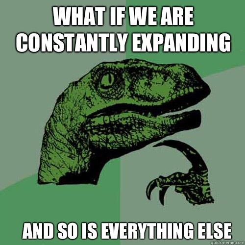 What if we are constantly expanding And so is everything els - Philosoraptor