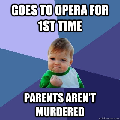 goes to opera for 1st time parents arent murdered  - Success Kid