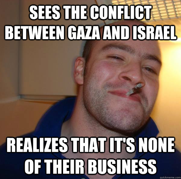 sees the conflict between gaza and israel realizes that its - Good Guy Greg