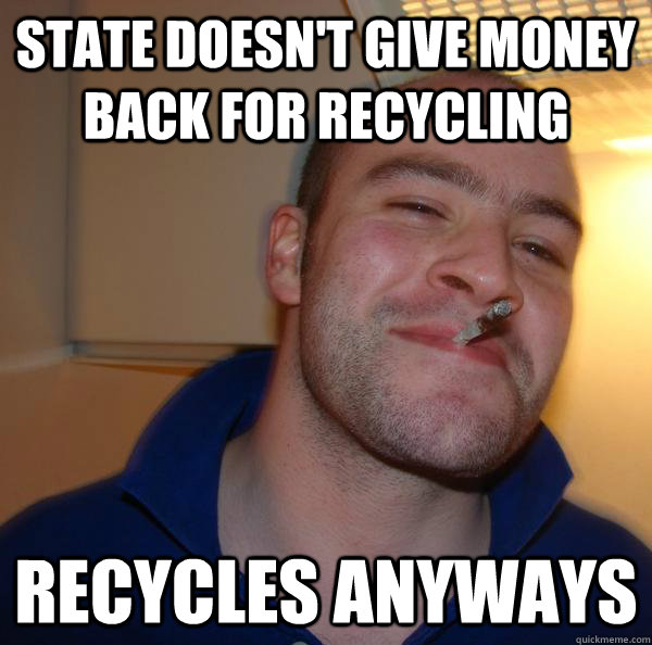 state doesnt give money back for recycling recycles anyways - Good Guy Greg