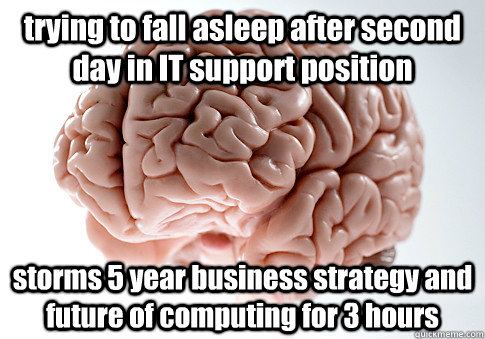trying to fall asleep after second day in it support positio - Scumbag Brain