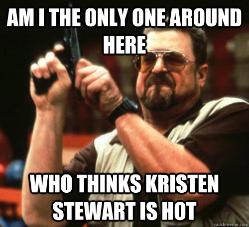 am i the only one around here who thinks kristen stewart is  - Am I The Only One Around Here