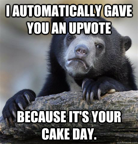 i automatically gave you an upvote because its your cake da - Confession Bear